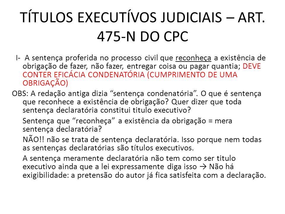 TÍTULOS EXECUTÍVOS JUDICIAIS – ART. 475-N DO CPC I- A sentença proferida no processo civil que reconheça a existência de obrigação de fazer, não fazer