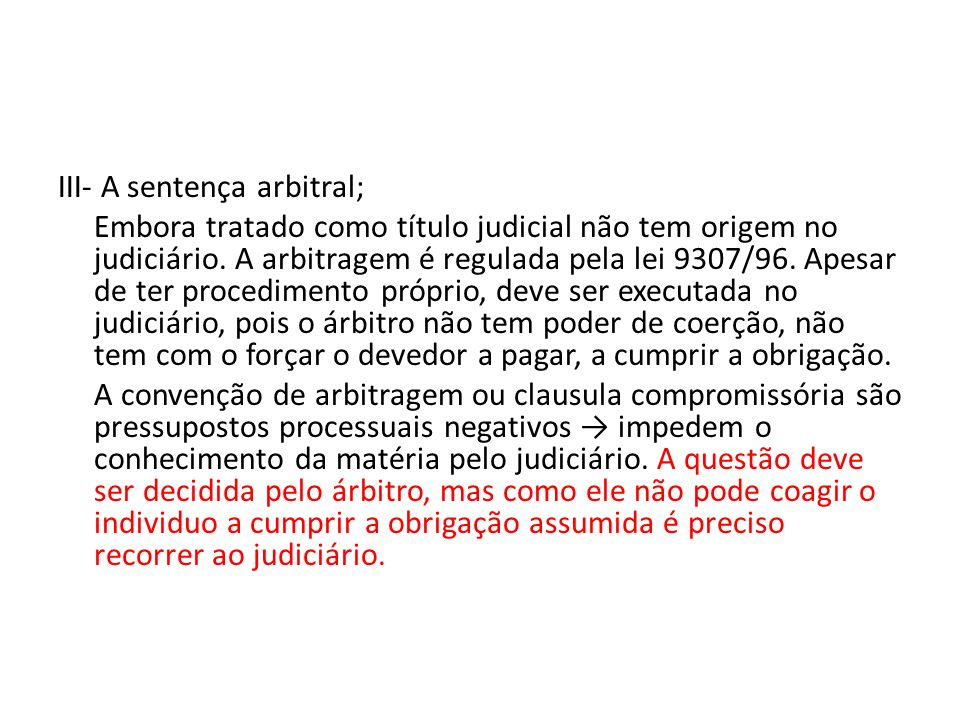 III- A sentença arbitral; Embora tratado como título judicial não tem origem no judiciário. A arbitragem é regulada pela lei 9307/96. Apesar de ter pr