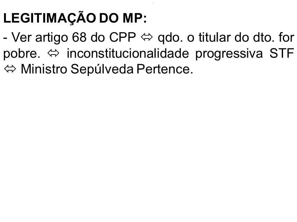 . LEGITIMAÇÃO DO MP: - Ver artigo 68 do CPP qdo. o titular do dto. for pobre. inconstitucionalidade progressiva STF Ministro Sepúlveda Pertence.