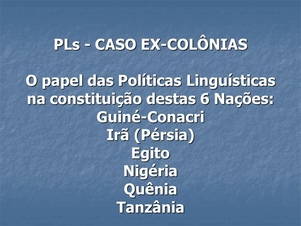 PLs - CASO EX-COLÔNIAS O papel das Políticas Linguísticas na constituição destas 6 Nações: Guiné-Conacri Irã (Pérsia) Egito Nigéria Quênia Tanzânia