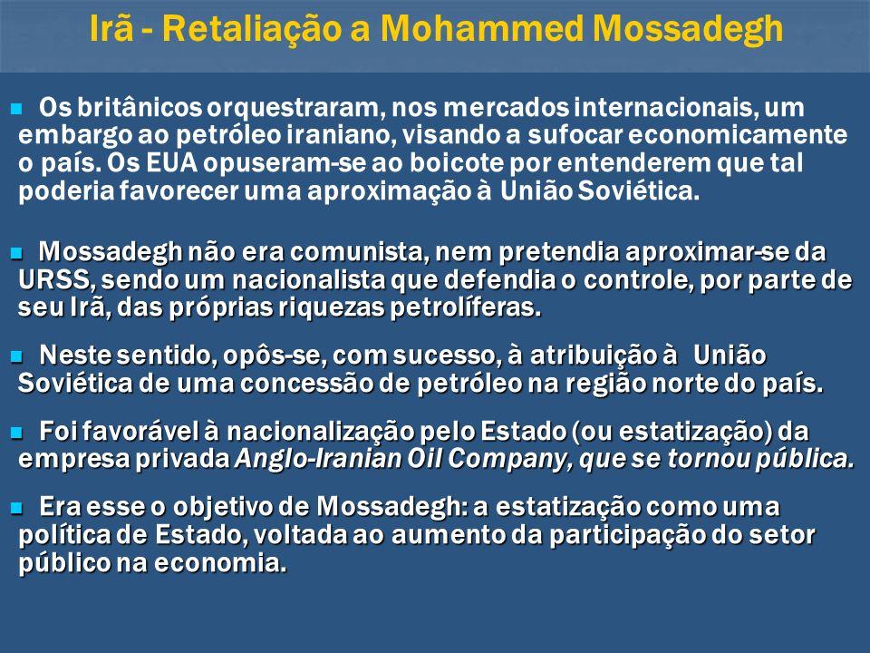 Irã - Retaliação a Mohammed Mossadegh Os britânicos orquestraram, nos mercados internacionais, um embargo ao petróleo iraniano, visando a sufocar econ