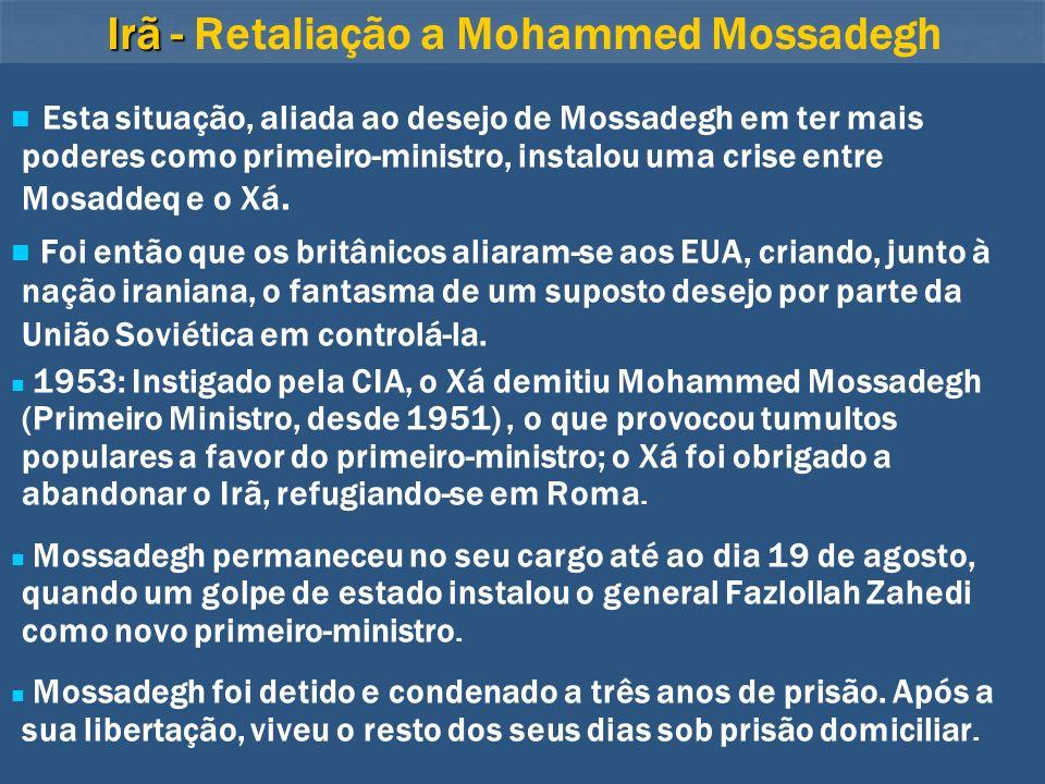 Irã - Irã - Retaliação a Mohammed Mossadegh Esta situação, aliada ao desejo de Mossadegh em ter mais poderes como primeiro-ministro, instalou uma cris