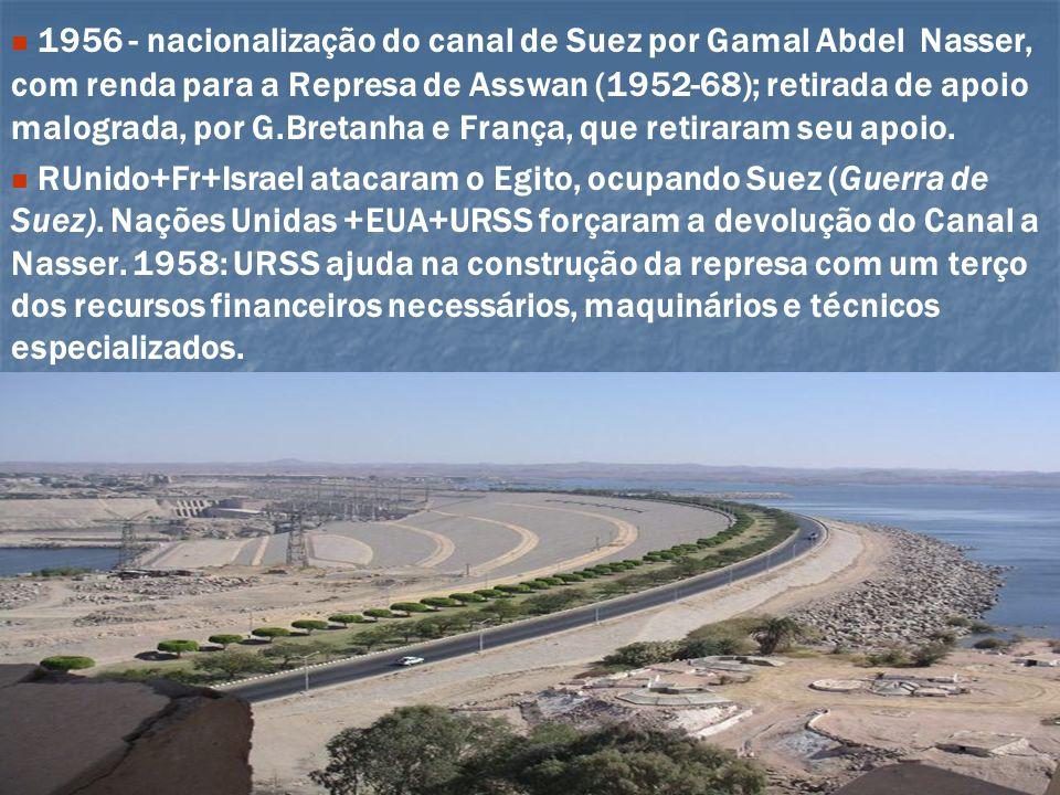 1956 - nacionalização do canal de Suez por Gamal Abdel Nasser, com renda para a Represa de Asswan (1952-68); retirada de apoio malograda, por G.Bretan
