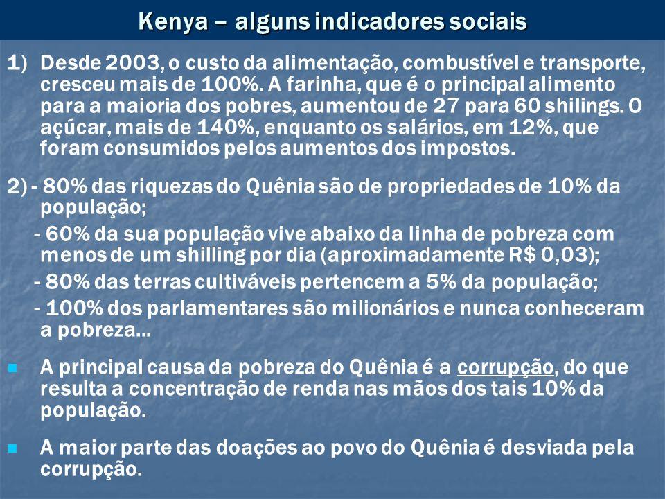 Kenya – alguns indicadores sociais 1)Desde 2003, o custo da alimentação, combustível e transporte, cresceu mais de 100%. A farinha, que é o principal