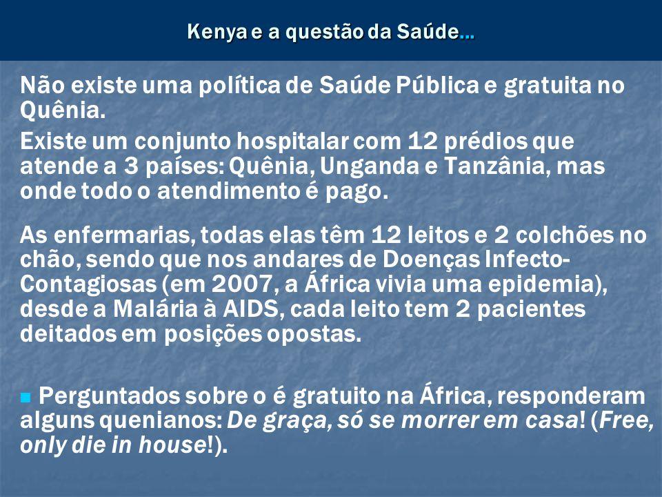 Kenya e a questão da Saúde... Não existe uma política de Saúde Pública e gratuita no Quênia. Existe um conjunto hospitalar com 12 prédios que atende a