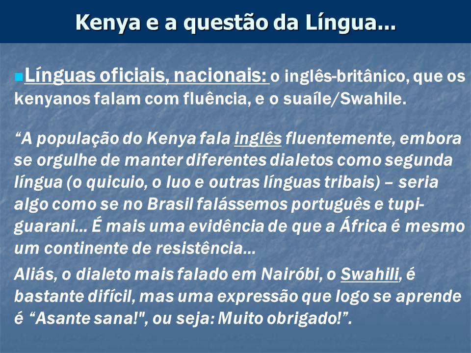 Línguas oficiais, nacionais: o inglês-britânico, que os kenyanos falam com fluência, e o suaíle/Swahile. A população do Kenya fala inglês fluentemente