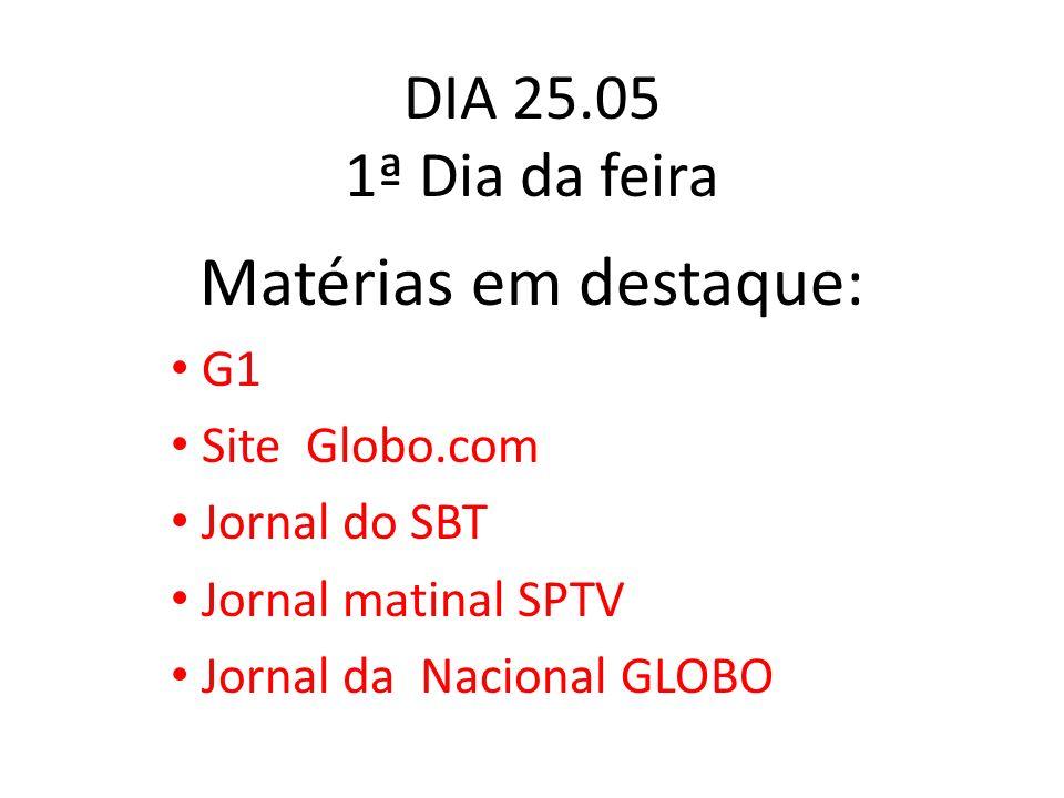 DIA 25.05 1ª Dia da feira Matérias em destaque: G1 Site Globo.com Jornal do SBT Jornal matinal SPTV Jornal da Nacional GLOBO