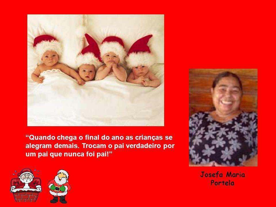 Quando chega o final do ano as crianças se alegram demais. Trocam o pai verdadeiro por um pai que nunca foi pai! Josefa Maria Portela