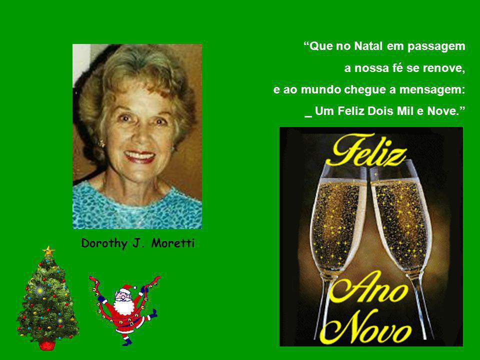 Que no Natal em passagem a nossa fé se renove, e ao mundo chegue a mensagem: _ Um Feliz Dois Mil e Nove. Dorothy J. Moretti