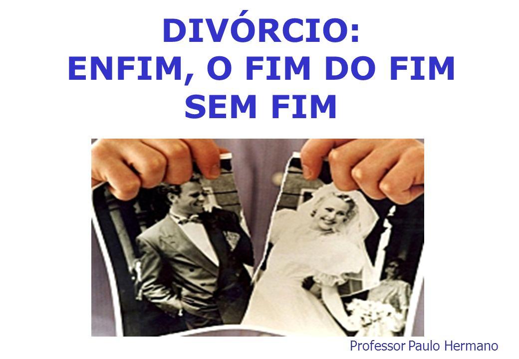 DIVÓRCIO: ENFIM, O FIM DO FIM SEM FIM Professor Paulo Hermano