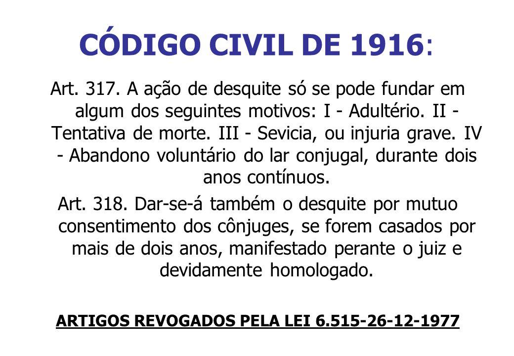 CÓDIGO CIVIL DE 1916: Art. 317. A ação de desquite só se pode fundar em algum dos seguintes motivos: I - Adultério. II - Tentativa de morte. III - Sev