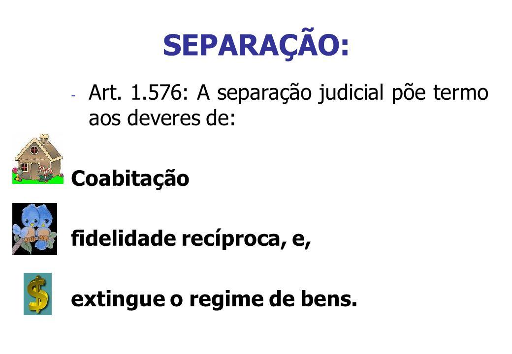 SEPARAÇÃO: - Art. 1.576: A separação judicial põe termo aos deveres de: Coabitação fidelidade recíproca, e, extingue o regime de bens.