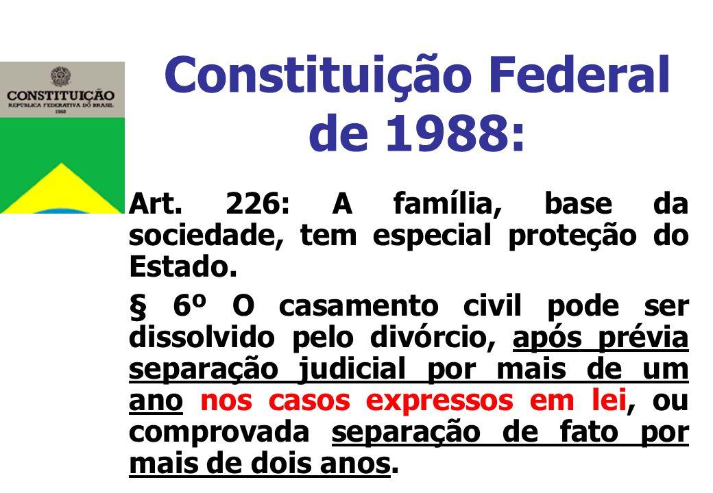 Constituição Federal de 1988: Art. 226: A família, base da sociedade, tem especial proteção do Estado. § 6º O casamento civil pode ser dissolvido pelo