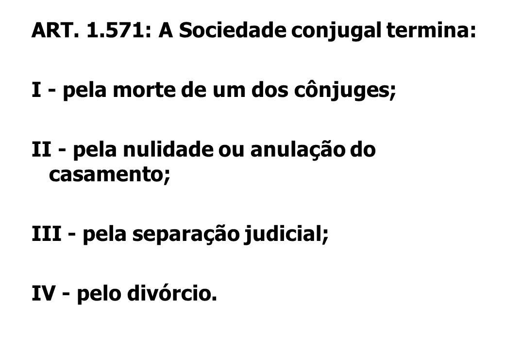 ART. 1.571: A Sociedade conjugal termina: I - pela morte de um dos cônjuges; II - pela nulidade ou anulação do casamento; III - pela separação judicia