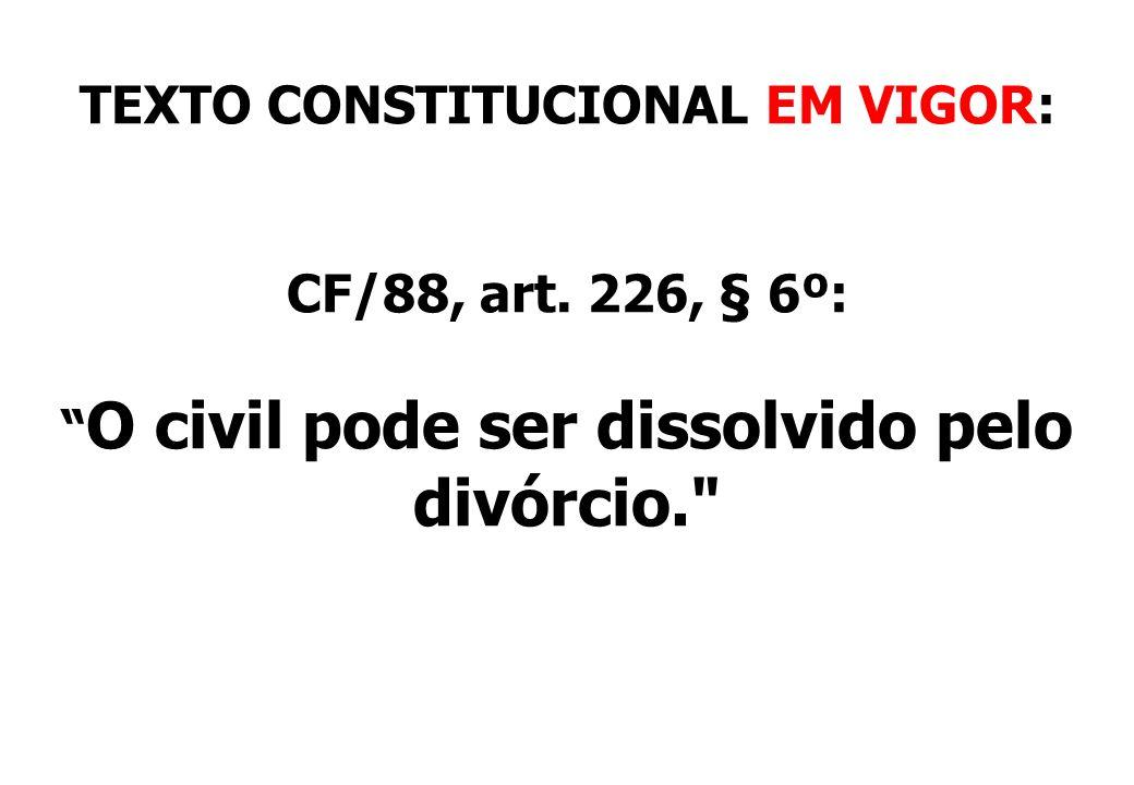 TEXTO CONSTITUCIONAL EM VIGOR: CF/88, art. 226, § 6º: O civil pode ser dissolvido pelo divórcio.