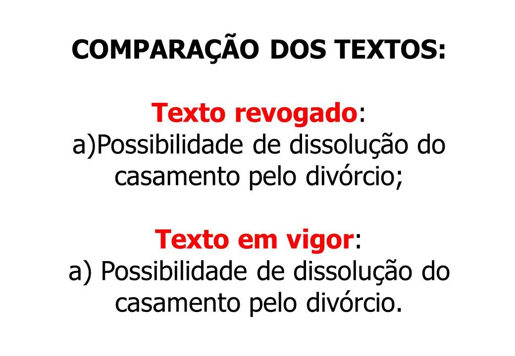 COMPARAÇÃO DOS TEXTOS: Texto revogado: a)Possibilidade de dissolução do casamento pelo divórcio; Texto em vigor: a) Possibilidade de dissolução do cas