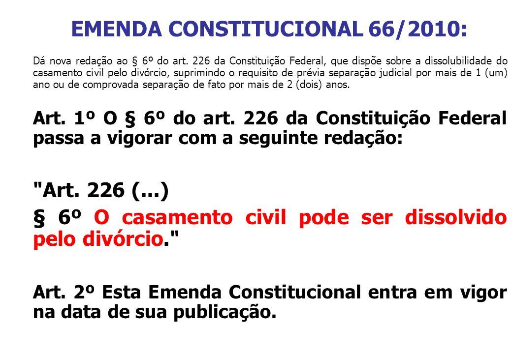 EMENDA CONSTITUCIONAL 66/2010: Dá nova redação ao § 6º do art. 226 da Constituição Federal, que dispõe sobre a dissolubilidade do casamento civil pelo