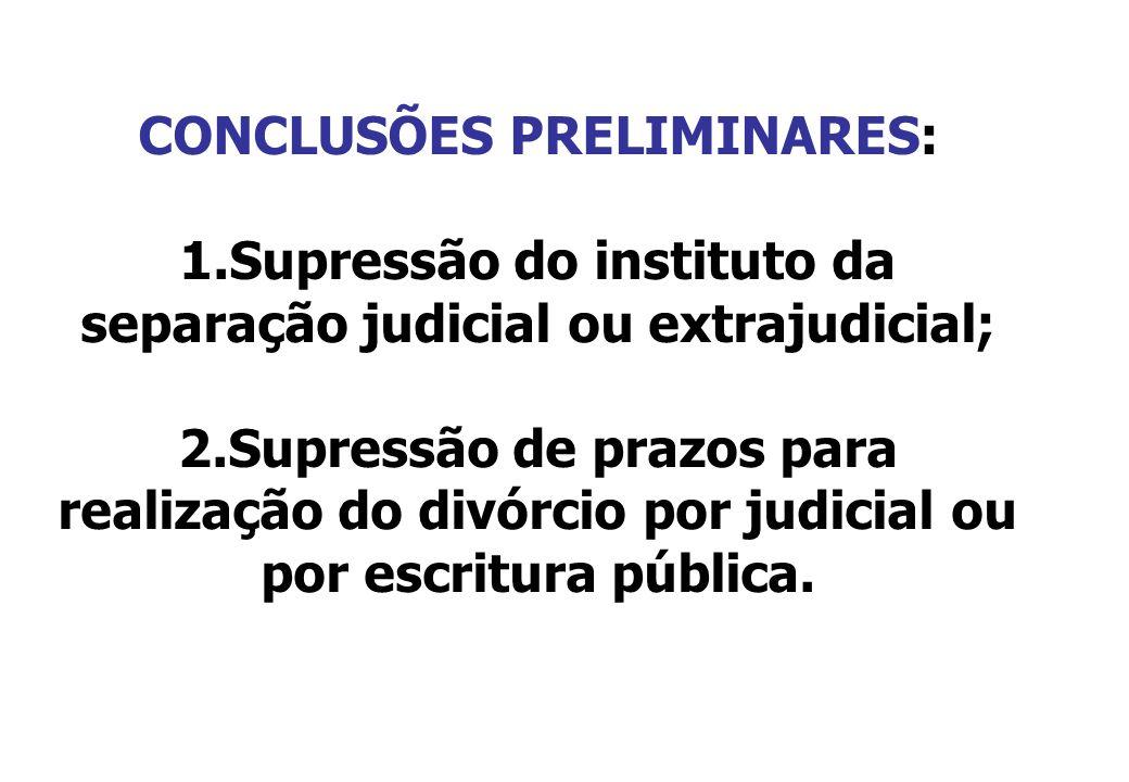 CONCLUSÕES PRELIMINARES: 1.Supressão do instituto da separação judicial ou extrajudicial; 2.Supressão de prazos para realização do divórcio por judici