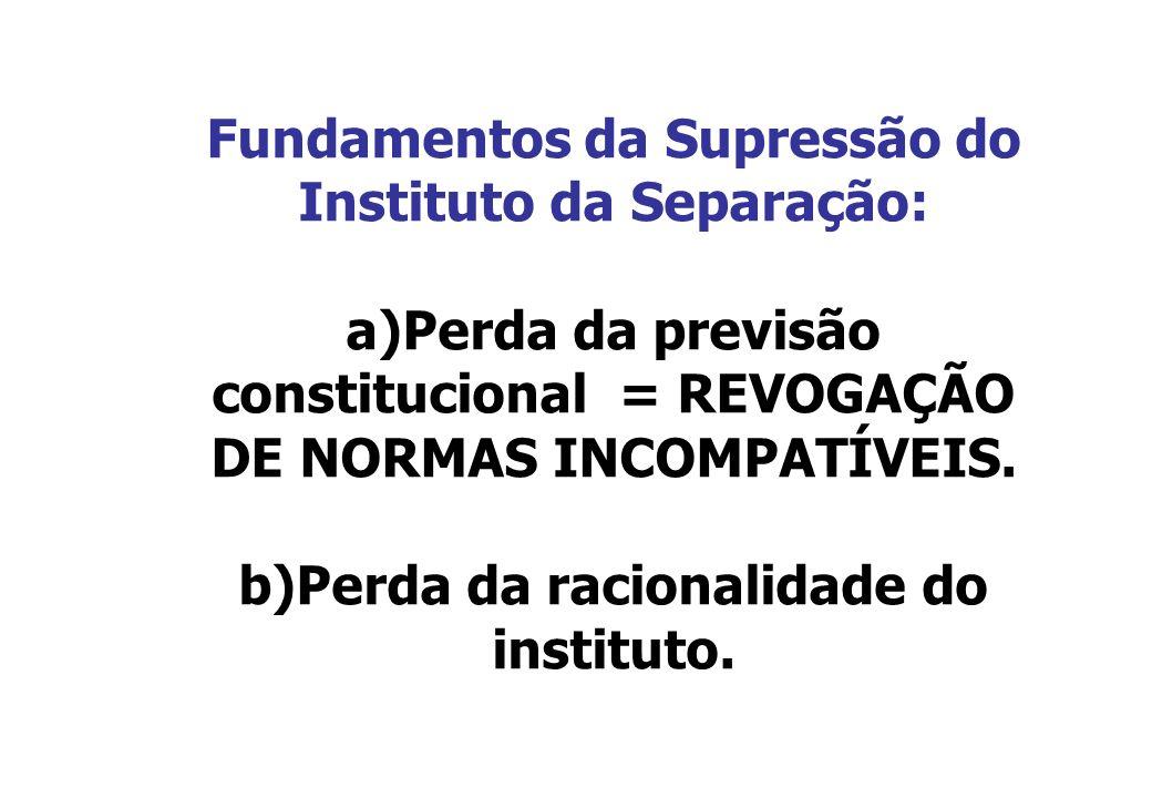 Fundamentos da Supressão do Instituto da Separação: a)Perda da previsão constitucional = REVOGAÇÃO DE NORMAS INCOMPATÍVEIS. b)Perda da racionalidade d