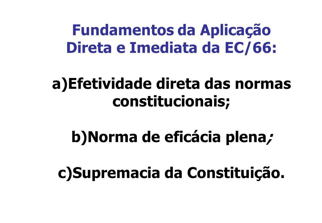 Fundamentos da Aplicação Direta e Imediata da EC/66: a)Efetividade direta das normas constitucionais; b)Norma de eficácia plena; c)Supremacia da Const