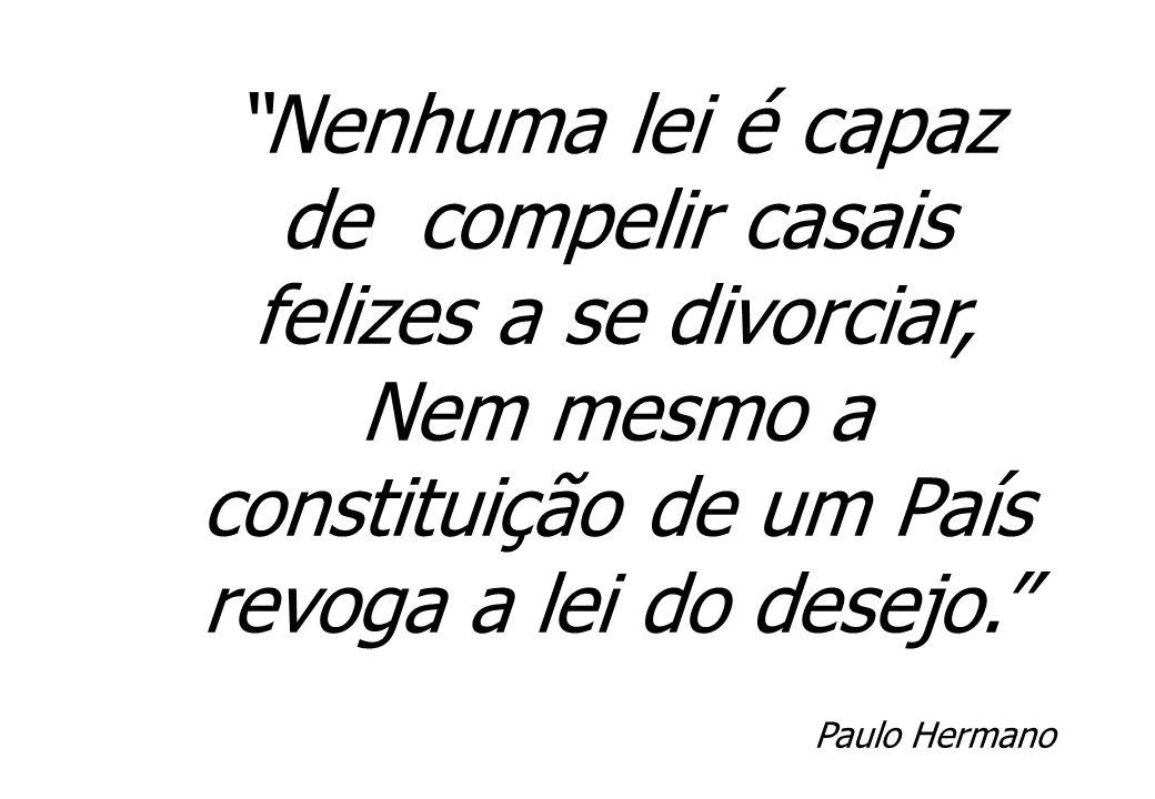 Nenhuma lei é capaz de compelir casais felizes a se divorciar, Nem mesmo a constituição de um País revoga a lei do desejo. Paulo Hermano