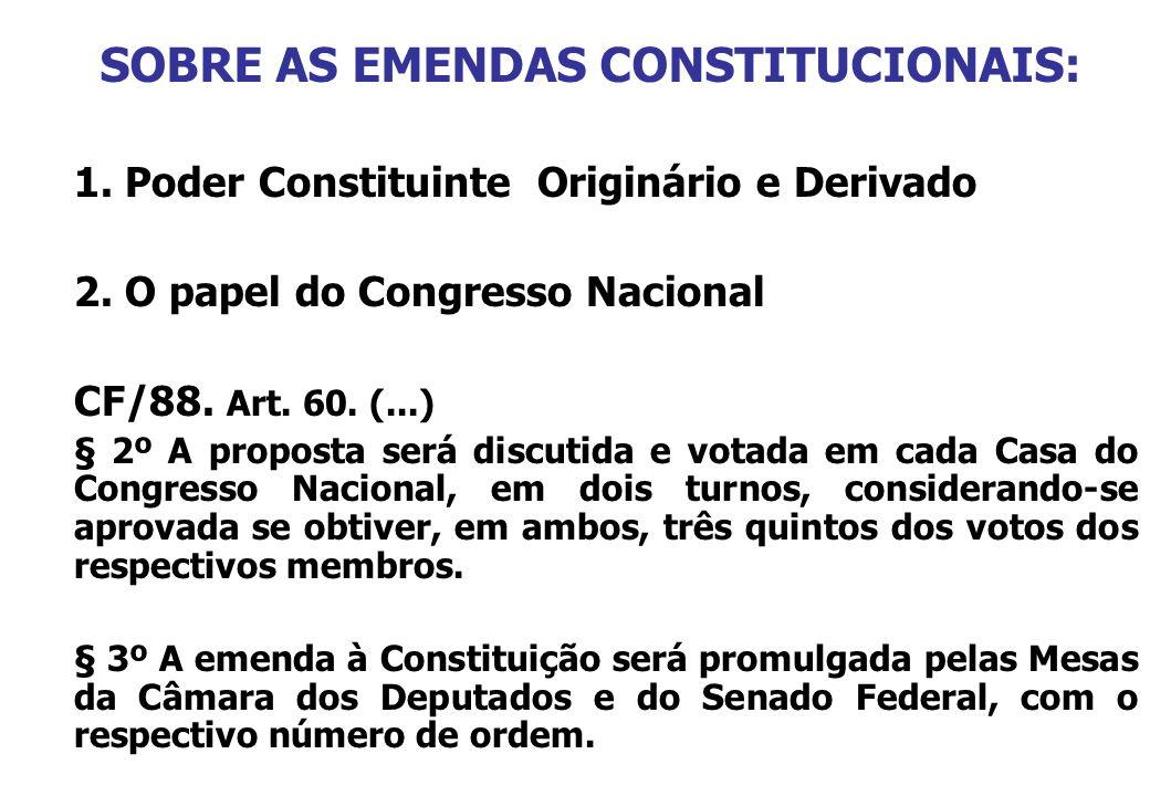 SOBRE AS EMENDAS CONSTITUCIONAIS: 1. Poder Constituinte Originário e Derivado 2. O papel do Congresso Nacional CF/88. Art. 60. (...) § 2º A proposta s
