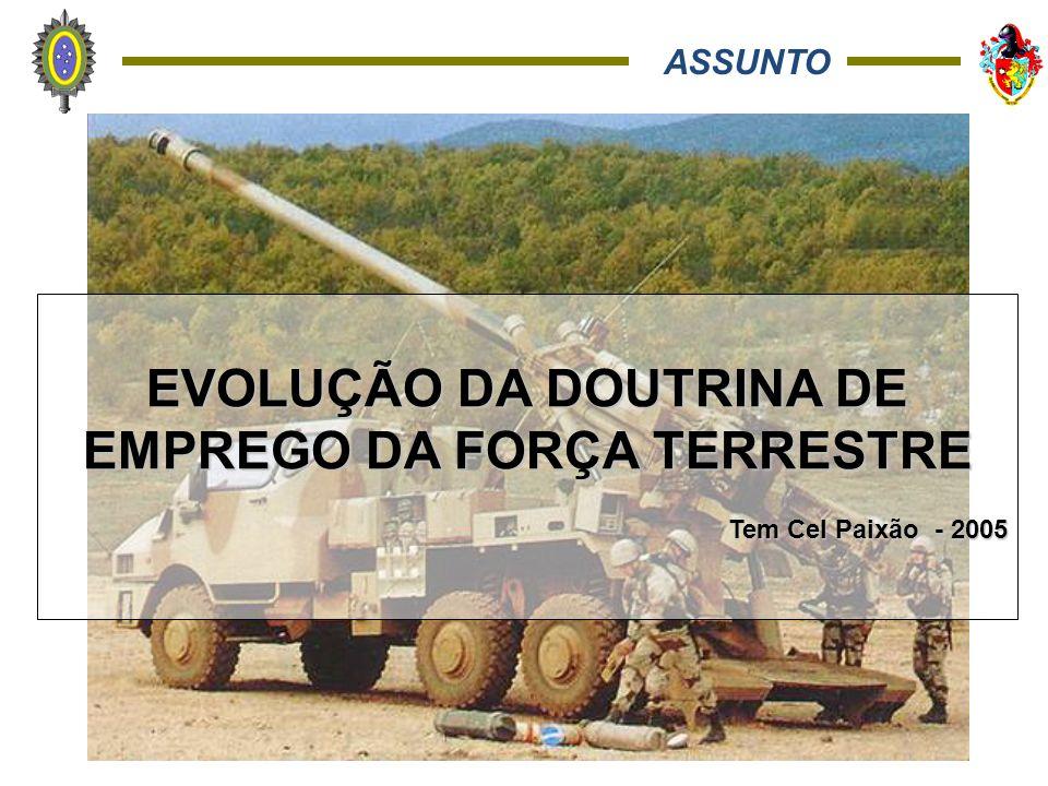 ASSUNTO EVOLUÇÃO DA DOUTRINA DE EMPREGO DA FORÇA TERRESTRE Tem Cel Paixão - 2005