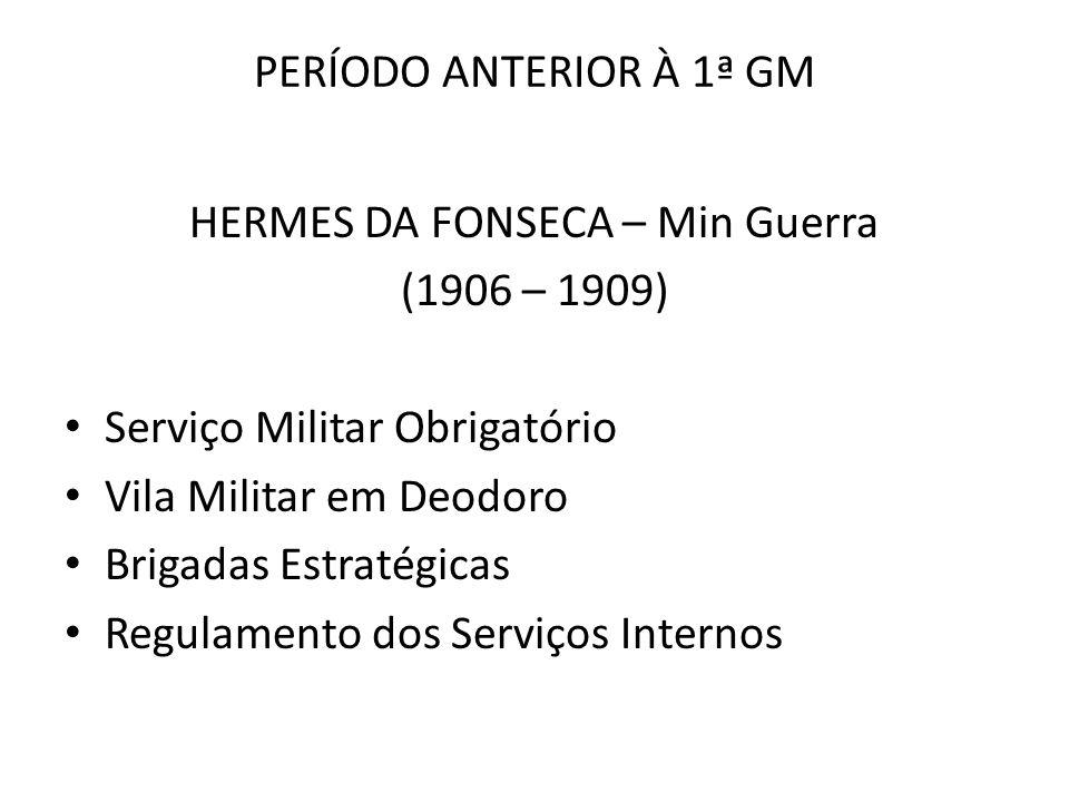 PERÍODO ANTERIOR À 1ª GM HERMES DA FONSECA – Min Guerra (1906 – 1909) Serviço Militar Obrigatório Vila Militar em Deodoro Brigadas Estratégicas Regula