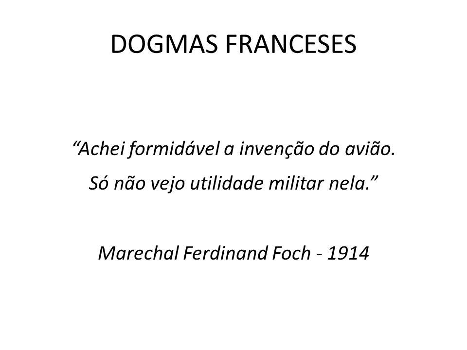 DOGMAS FRANCESES Achei formidável a invenção do avião. Só não vejo utilidade militar nela. Marechal Ferdinand Foch - 1914