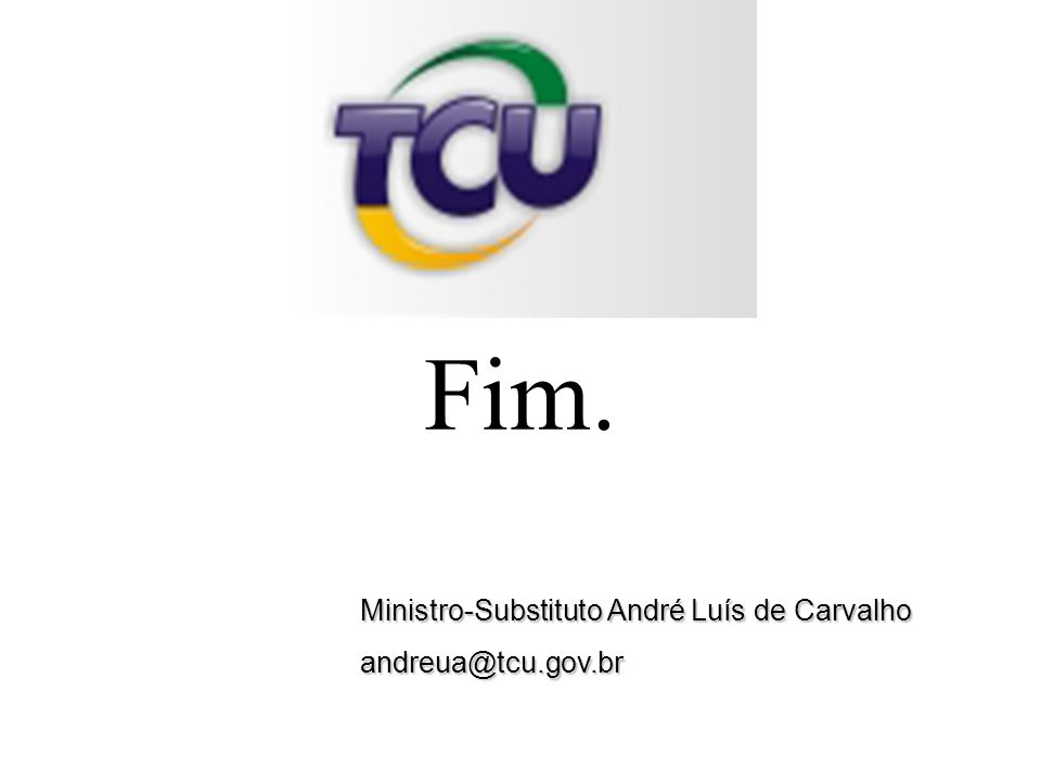 Ministro-Substituto André Luís de Carvalho andreua@tcu.gov.br Fim.