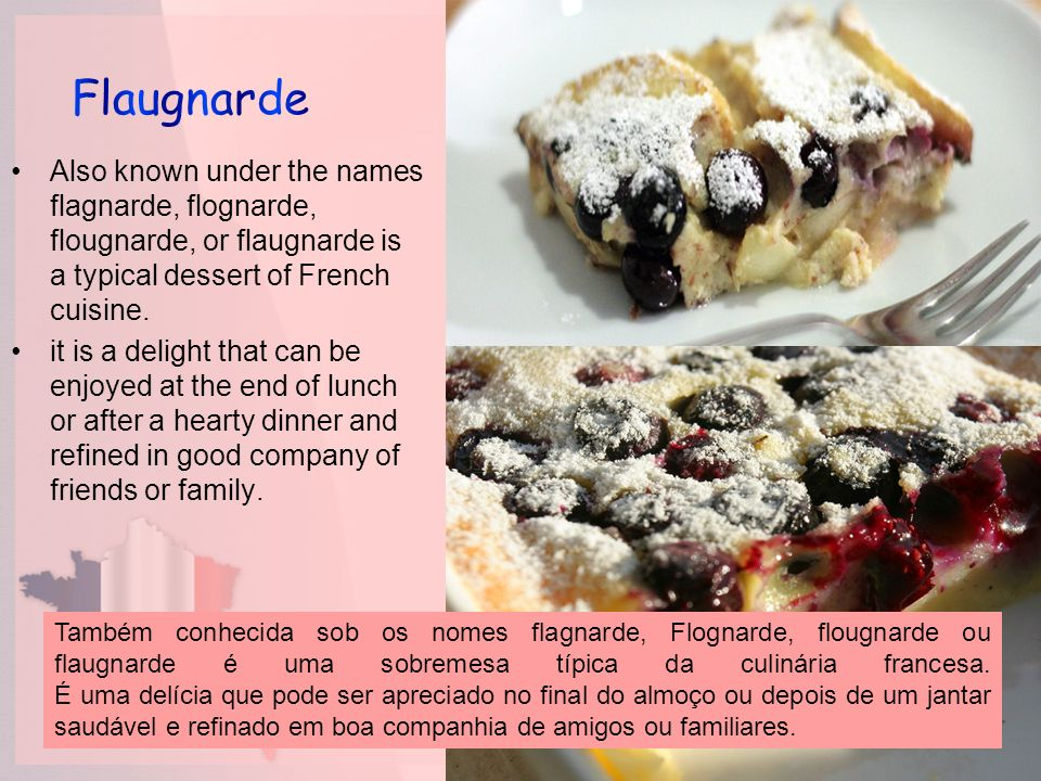 Also known under the names flagnarde, flognarde, flougnarde, or flaugnarde is a typical dessert of French cuisine. it is a delight that can be enjoyed