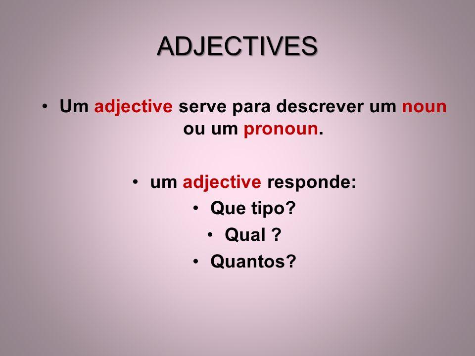 Um adjective serve para descrever um noun ou um pronoun. um adjective responde: Que tipo? Qual ? Quantos? ADJECTIVES