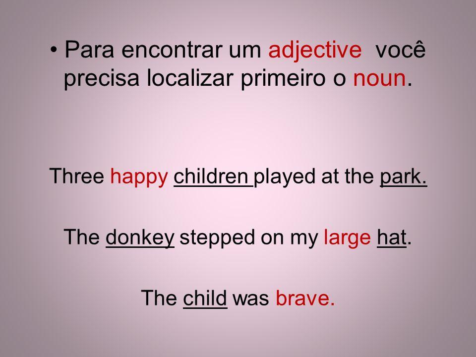 Para encontrar um adjective você precisa localizar primeiro o noun. Three happy children played at the park. The donkey stepped on my large hat. The c