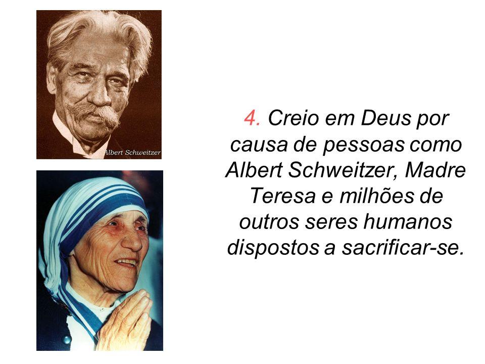 4. Creio em Deus por causa de pessoas como Albert Schweitzer, Madre Teresa e milhões de outros seres humanos dispostos a sacrificar-se.