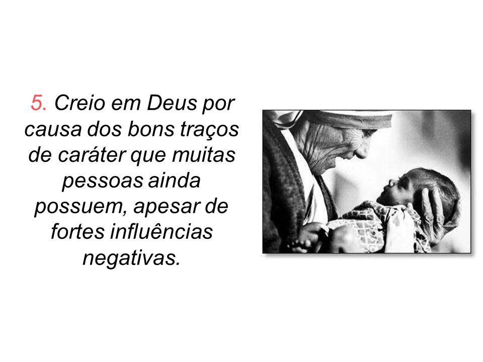 5. Creio em Deus por causa dos bons traços de caráter que muitas pessoas ainda possuem, apesar de fortes influências negativas.