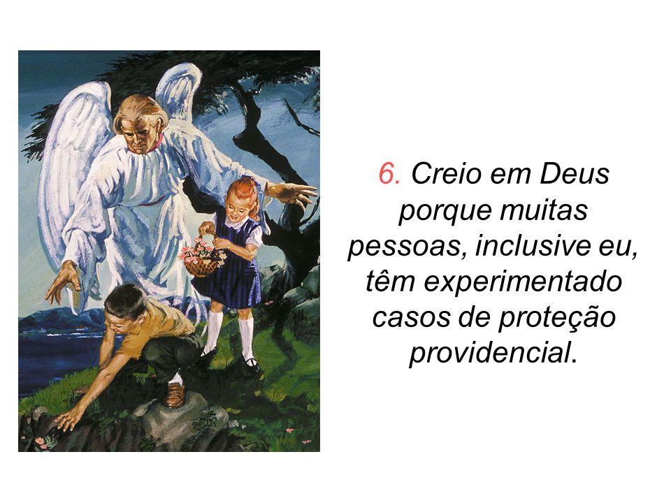 6. Creio em Deus porque muitas pessoas, inclusive eu, têm experimentado casos de proteção providencial.