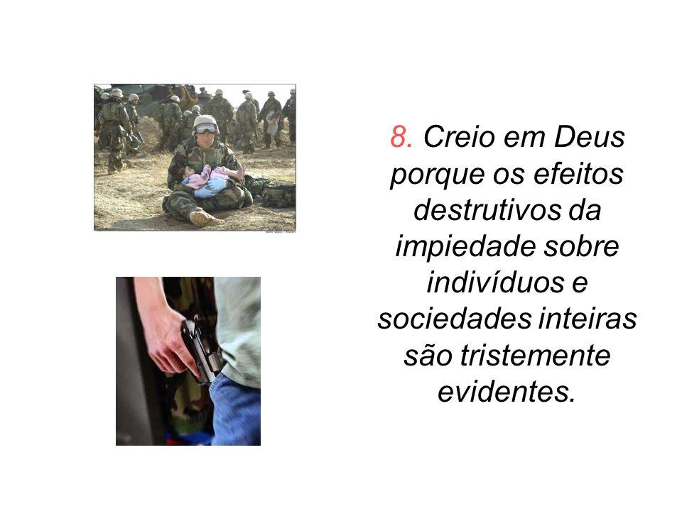 8. Creio em Deus porque os efeitos destrutivos da impiedade sobre indivíduos e sociedades inteiras são tristemente evidentes.