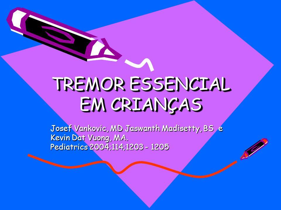 TREMOR ESSENCIAL EM CRIANÇAS Josef Vankovic, MD Jaswanth Madisetty, BS e Kevin Dat Vuong, MA. Pediatrics 2004;114;1203 - 1205