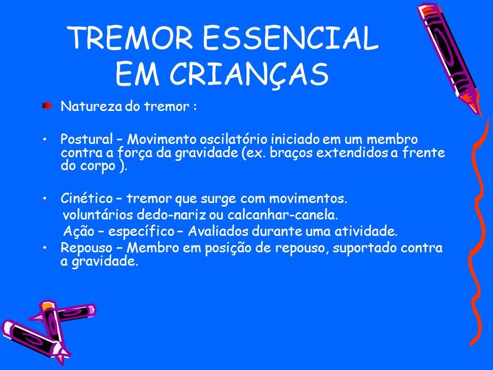 TREMOR ESSENCIAL EM CRIANÇAS Natureza do tremor : Postural – Movimento oscilatório iniciado em um membro contra a força da gravidade (ex. braços exten
