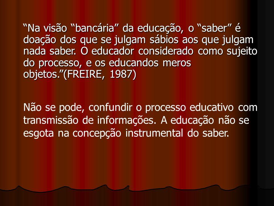 Na visão bancária da educação, o saber é doação dos que se julgam sábios aos que julgam nada saber. O educador considerado como sujeito do processo, e