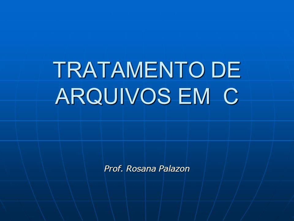 TRATAMENTO DE ARQUIVOS EM C Prof. Rosana Palazon