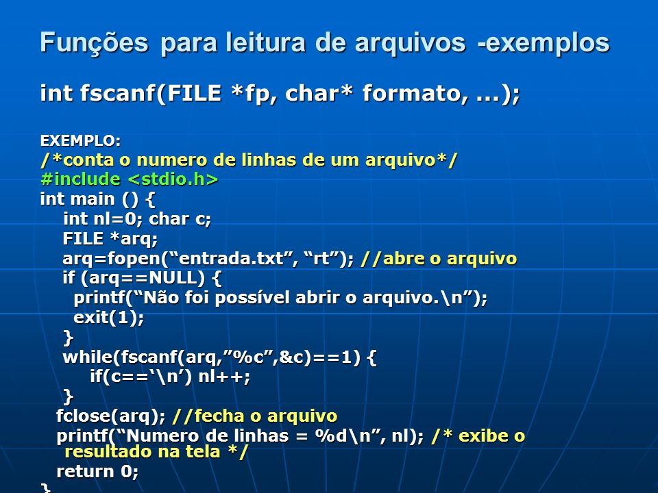 int fscanf(FILE *fp, char* formato,...); EXEMPLO: /*conta o numero de linhas de um arquivo*/ #include #include int main () { int nl=0; char c; int nl=