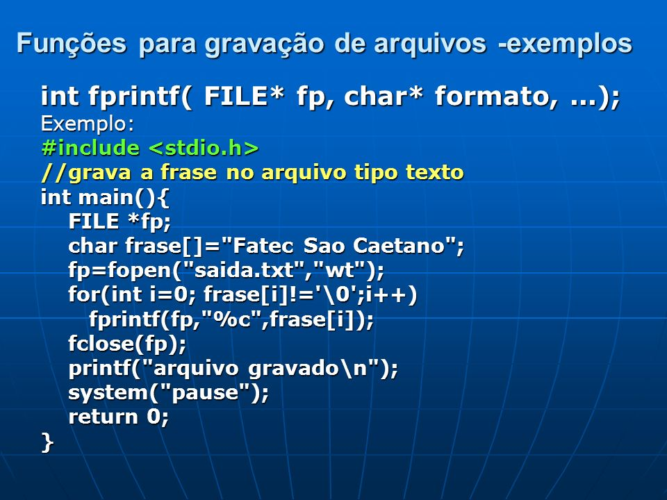 Funções para gravação de arquivos -exemplos int fprintf( FILE* fp, char* formato,...); Exemplo: #include #include //grava a frase no arquivo tipo text