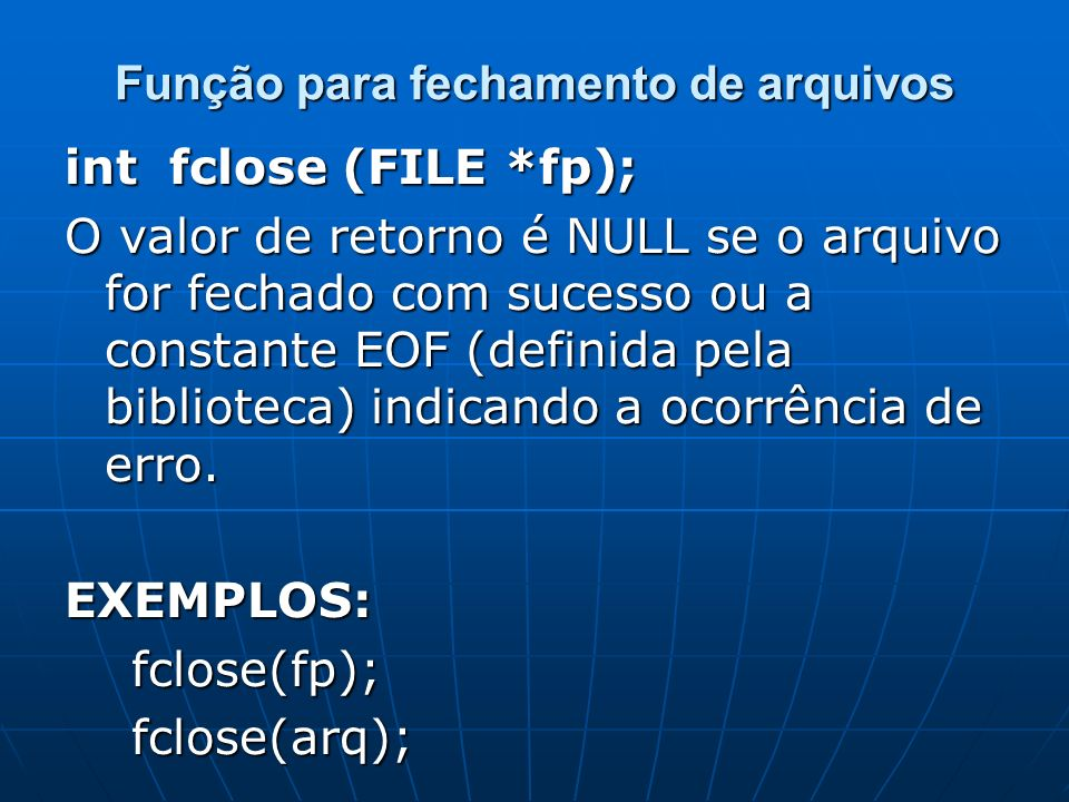 Função para fechamento de arquivos int fclose (FILE *fp); O valor de retorno é NULL se o arquivo for fechado com sucesso ou a constante EOF (definida