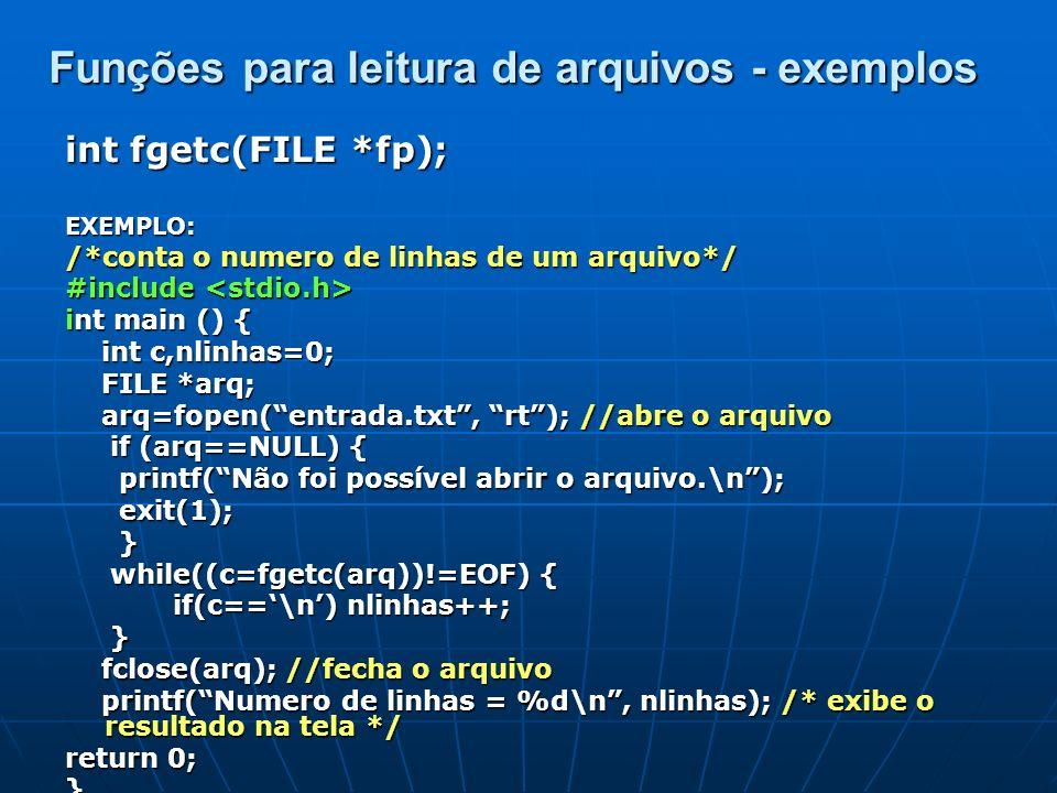 int fscanf(FILE *fp, char* formato,...); EXEMPLO: /*conta o numero de linhas de um arquivo*/ #include #include int main () { int nl=0; char c; int nl=0; char c; FILE *arq; FILE *arq; arq=fopen(entrada.txt, rt); //abre o arquivo arq=fopen(entrada.txt, rt); //abre o arquivo if (arq==NULL) { if (arq==NULL) { printf(Não foi possível abrir o arquivo.\n); printf(Não foi possível abrir o arquivo.\n); exit(1); exit(1); } while(fscanf(arq,%c,&c)==1) { while(fscanf(arq,%c,&c)==1) { if(c==\n) nl++; if(c==\n) nl++; } fclose(arq); //fecha o arquivo fclose(arq); //fecha o arquivo printf(Numero de linhas = %d\n, nl); /* exibe o resultado na tela */ printf(Numero de linhas = %d\n, nl); /* exibe o resultado na tela */ return 0; return 0;} Funções para leitura de arquivos -exemplos