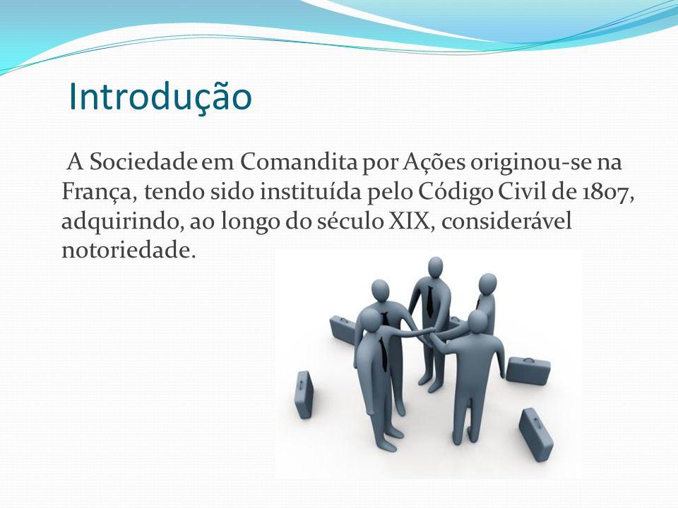 Introdução A Sociedade em Comandita por Ações originou-se na França, tendo sido instituída pelo Código Civil de 1807, adquirindo, ao longo do século X