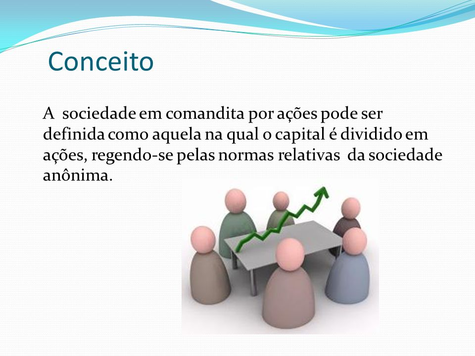 Conceito A sociedade em comandita por ações pode ser definida como aquela na qual o capital é dividido em ações, regendo-se pelas normas relativas da