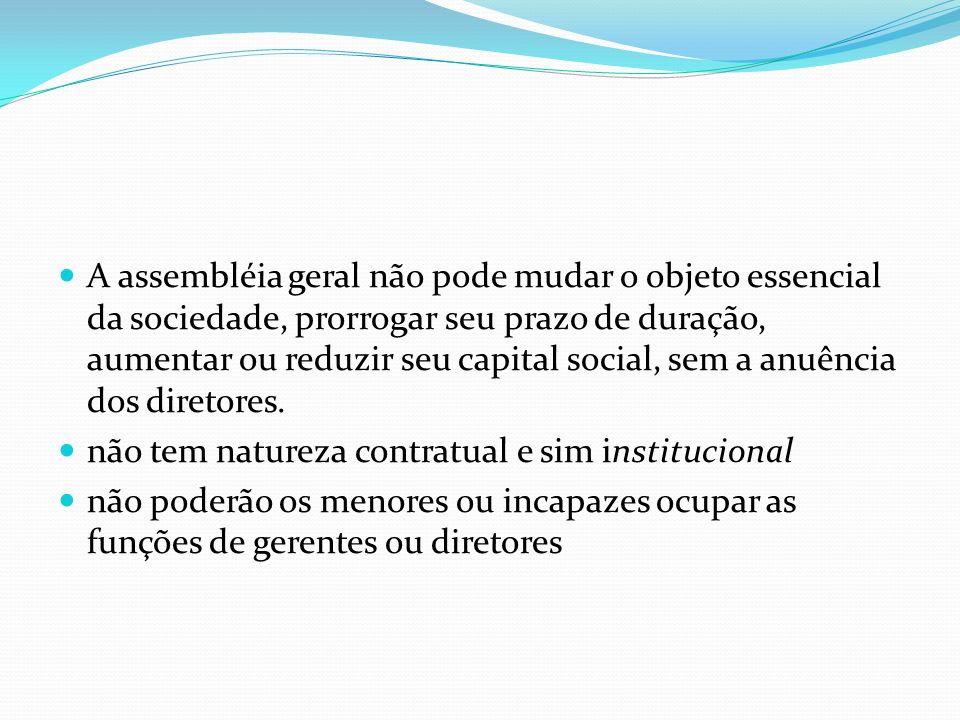 A assembléia geral não pode mudar o objeto essencial da sociedade, prorrogar seu prazo de duração, aumentar ou reduzir seu capital social, sem a anuên