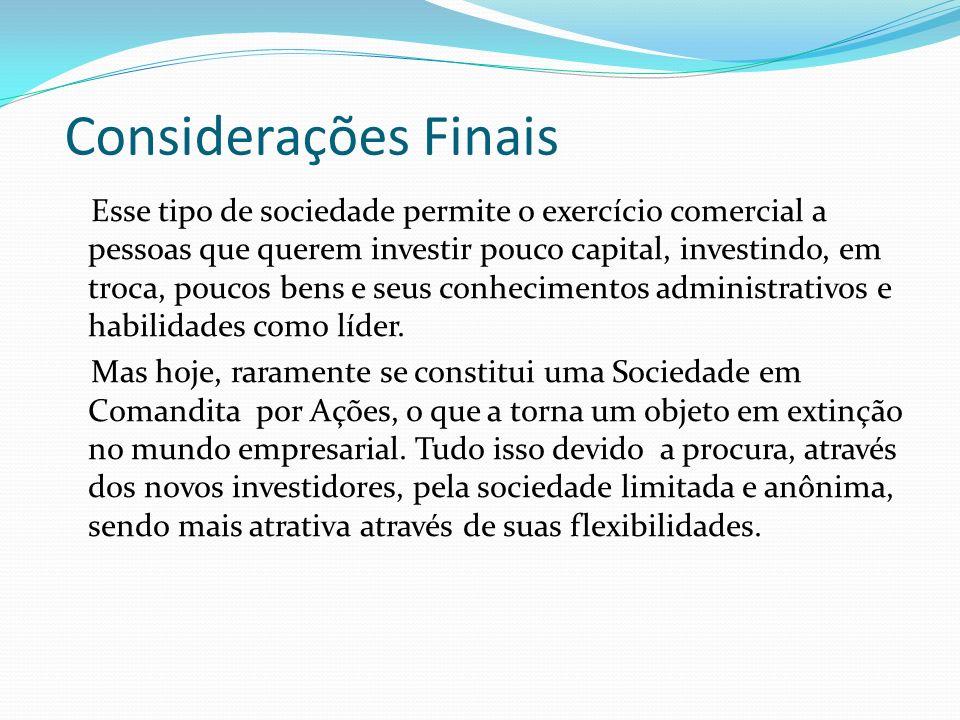 Considerações Finais Esse tipo de sociedade permite o exercício comercial a pessoas que querem investir pouco capital, investindo, em troca, poucos be