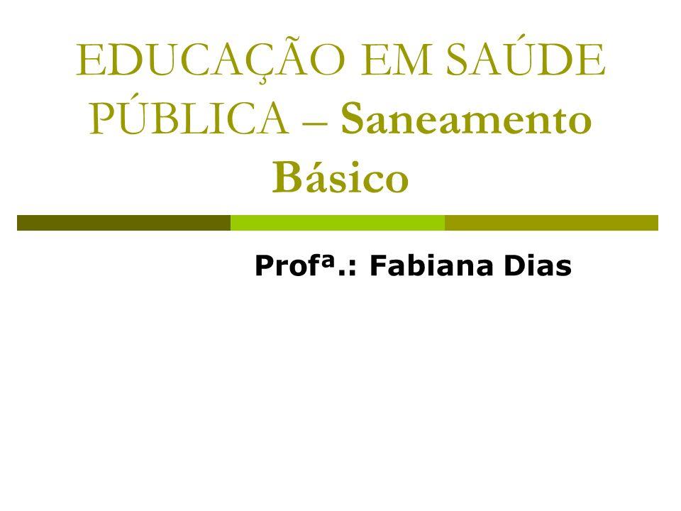 EDUCAÇÃO EM SAÚDE PÚBLICA – Saneamento Básico Profª.: Fabiana Dias